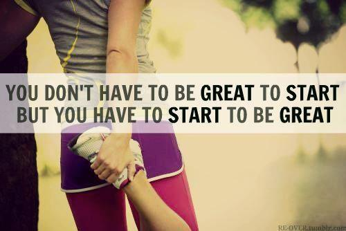 You don't have to be great to start. But you have to start to be great.